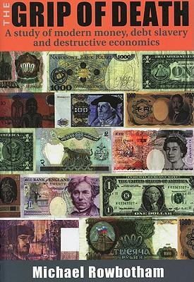 The Grip of Death: A Study of Modern Money, Debt Slavery, and Destructive Economics - Rowbotham, Michael