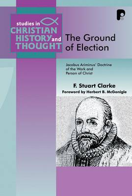 The Ground of Election: Jacobus Arminius' Doctrine of the Work and Person of Christ - Clarke, F Stuart