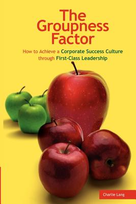 The Groupness Factor - How to Achieve a Corporate Success Culture Through First-Class Leadership - Lang, Charlie