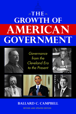 The Growth of American Government: Governance from the Cleveland Era to the Present - Campbell, Ballard C