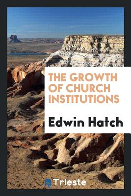 The Growth of Church Institutions - Hatch, Edwin