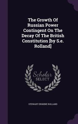 The Growth of Russian Power Contingent on the Decay of the British Constitution [By S.E. Rolland] - Rolland, Stewart Erskine
