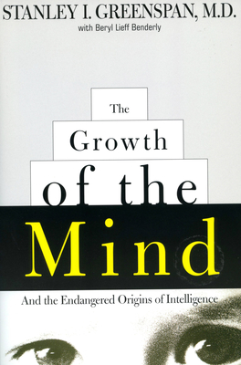 The Growth of the Mind: And the Endangered Origins of Intelligence - Greenspan, Stanley I, M.D., and Benderly, Beryl Lieff