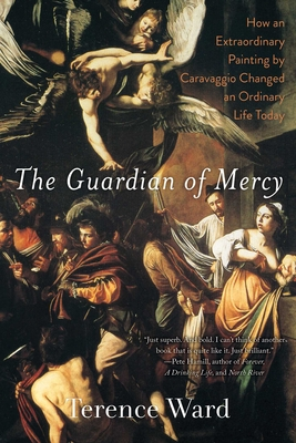 The Guardian of Mercy: How an Extraordinary Painting by Caravaggio Changed an Ordinary Life Today - Ward, Terence