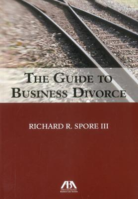 The Guide to Business Divorce - Spore, Richard R, III