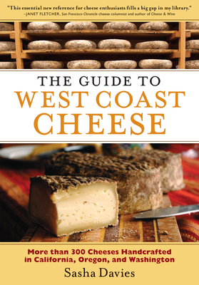 The Guide to West Coast Cheese: More Than 300 Cheeses Handcrafted in California, Oregon, and Washington - Davies, Sasha