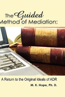The Guided Method of Mediation: A Return to the Original Ideas of Adr - Hope, M K, PhD