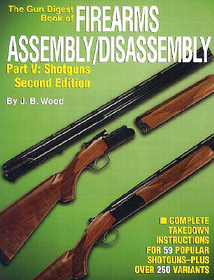 """The """"Gun Digest"""" Book of Firearms Assembly/Disassembly: Shotguns Pt.5 - Wood, J. B."""