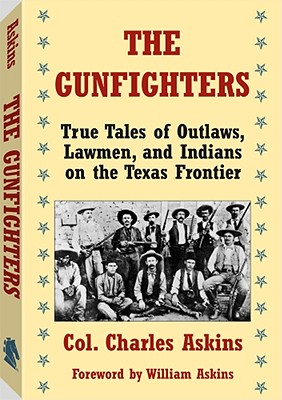 The Gunfighters: True Tales of Outlaws, Lawmen, and Indians on the Texas Frontier - Askins, Charles, Jr., and Askins, William (Foreword by)