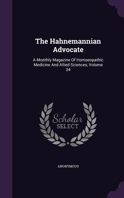 The Hahnemannian Advocate: A Monthly Magazine of Homoeopathic Medicine and Allied Sciences, Volume 34 - Anonymous