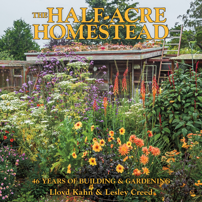 The Half-Acre Homestead: 46 Years of Building and Gardening - Kahn, Lloyd