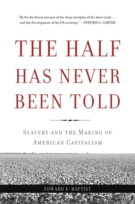 The Half Has Never Been Told: Slavery and the Making of American Capitalism - Baptist, Edward E
