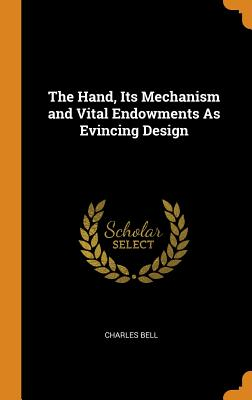 The Hand, Its Mechanism and Vital Endowments as Evincing Design - Bell, Charles