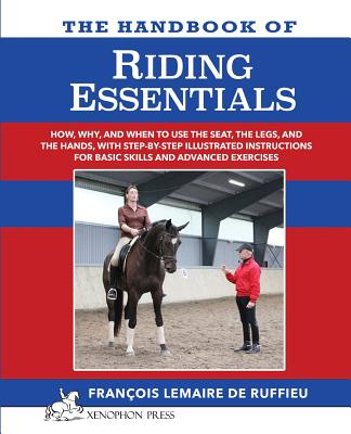 The Handbook of Riding Essentials: How, Why and When to Use the Legs, the Seat and the Hands with Step by Step Illustrated Instructions for Basic Skills and Advanced Exercises. - Lemaire De Ruffieu, Francois