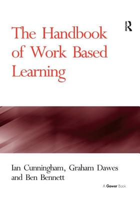 The Handbook of Work Based Learning - Cunningham, Ian, and Dawes, Graham