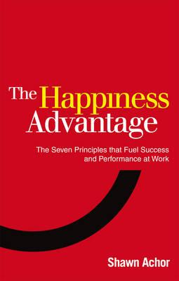 The Happiness Advantage: The Seven Principles of Positive Psychology that Fuel Success and Performance at Work - Achor, Shawn