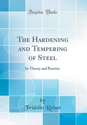 The Hardening and Tempering of Steel: In Theory and Practice (Classic Reprint) - Reiser, Fridolin