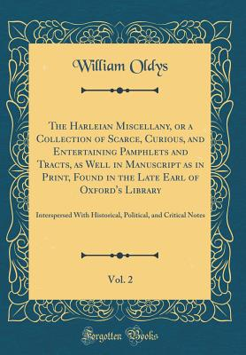 The Harleian Miscellany, or a Collection of Scarce, Curious, and Entertaining Pamphlets and Tracts, as Well in Manuscript as in Print, Found in the Late Earl of Oxford's Library, Vol. 2: Interspersed with Historical, Political, and Critical Notes - Oldys, William