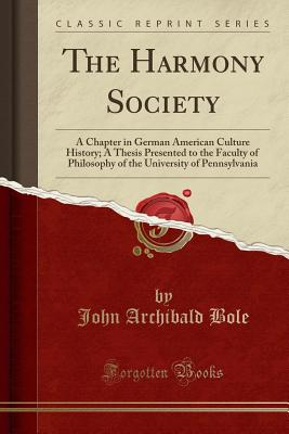 The Harmony Society: A Chapter in German American Culture History; A Thesis Presented to the Faculty of Philosophy of the University of Pennsylvania (Classic Reprint) - Bole, John Archibald