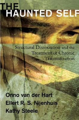 The Haunted Self: Structural Dissociation and the Treatment of Chronic Traumatization - Hart, Onno van der, Ph.D., and Nijenhuis, Ellert R. S., and Steele, Kathy