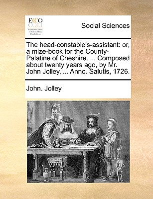 The Head-Constable's-Assistant: Or, a Mize-Book for the County-Palatine of Cheshire. ... Composed about Twenty Years Ago, by Mr. John Jolley, ... Anno. Salutis, 1726. - Jolley, John