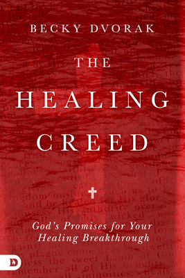 The Healing Creed: God's Promises for Your Healing Breakthrough - Dvorak, Becky