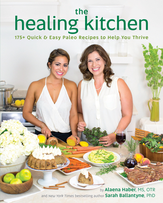 The Healing Kitchen: 175+ Quick & Easy Paleo Recipes to Help You Thrive - Haber, Alaena, MS, and Ballantyne, Sarah, PhD