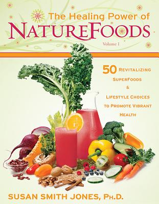 The Healing Power of NatureFoods: 50 Revitalizing SuperFoods and Lifestyle Choices That Promote Vibrant Health - Jones, Susan Smith, Ph.D.