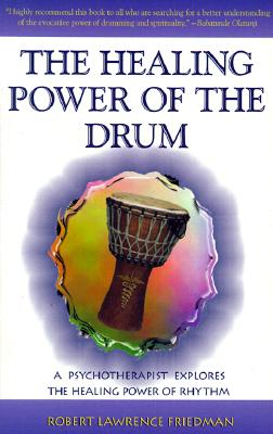 The Healing Power of the Drum: A Psychotherapist Explores the Healing Power of Rhythm - Friedman, Robert Lawrence, and Loh, Shi-Hong, M.D. (Foreword by)