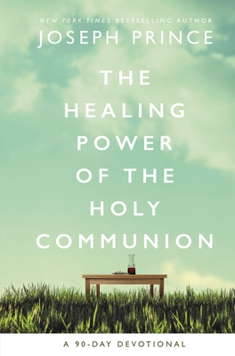 The Healing Power of the Holy Communion: A 90-Day Devotional - Prince, Joseph