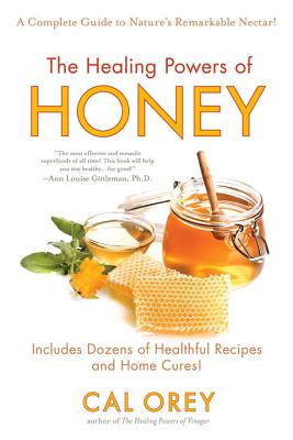 The Healing Powers of Honey: A Complete Guide to Nature's Remarkable Nectar - Orey, Cal