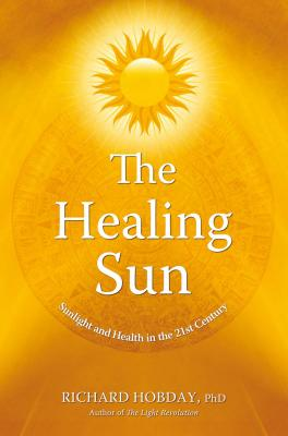 The Healing Sun: Sunlight and Health in the 21st Century - Hobday, Richard, Dr., PhD