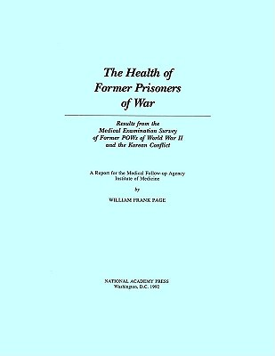 The Health of Former Prisoners of War: Results from the Medical Examination Survey of Former POWs of World War II and the Korean Conflict - Institute of Medicine, and Medical Follow-Up Agency, and Page, William Frank