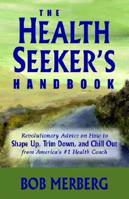 The Health Seeker's Handbook: Revolutionary Advice on How to Shape Up, Trim Down, and Chill Out...from America's #1 Health Coach - Merberg, Bob