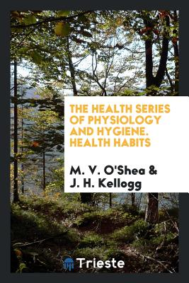The Health Series of Physiology and Hygiene. Health Habits - O'Shea, M V, and Kellogg, J H