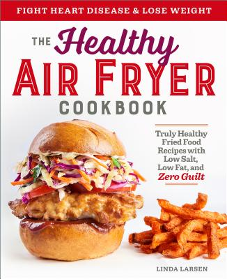 The Healthy Air Fryer Cookbook: Truly Healthy Fried Food Recipes with Low Salt, Low Fat, and Zero Guilt - Larsen, Linda
