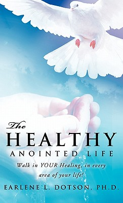 The Healthy Anointed Life - Dotson, Ph D Earlene L