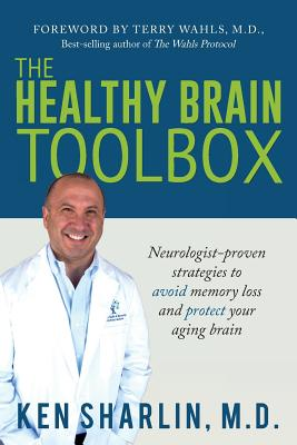 The Healthy Brain Toolbox: Neurologist-Proven Strategies to Prevent Memory Loss and Protect Your Aging Brain - Sharlin, Ken, and Wahls, Terry (Foreword by)