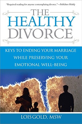 The Healthy Divorce: Keys to Ending Your Marriage While Preserving Your Emotional Well-Being - Gold, Lois