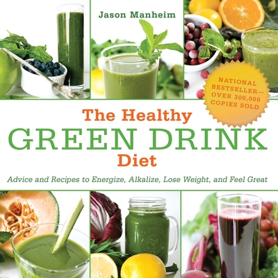 The Healthy Green Drink Diet: Advice and Recipes to Energize, Alkalize, Lose Weight, and Feel Great - Manheim, Jason