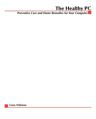The Healthy PC: Preventive Care and Home Remedies for Your Computer - Holzman, Carey
