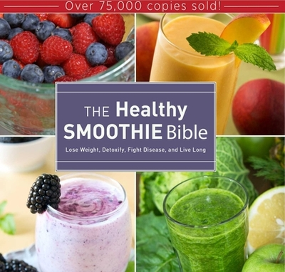 The Healthy Smoothie Bible: Lose Weight, Detoxify, Fight Disease, and Live Long - Brock, Farnoosh