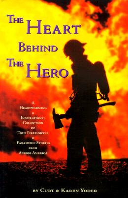 The Heart Behind the Hero: A Heartwarming & Inspirational Collection of True Firefighter & Paramedic Stories from Across America - Yoder, Curt, and Yoder, Karen, and Whitehead, Alfred K (Foreword by)