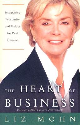 The Heart of Business: Integrating Prosperity and Values for Real Change - Mohn, Liz