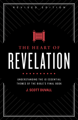 The Heart of Revelation: Understanding the 10 Essential Themes of the Bible's Final Book - Duvall, J Scott