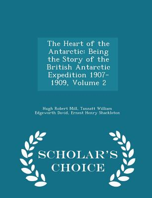 The Heart of the Antarctic: Being the Story of the British Antarctic Expedition 1907-1909, Volume 2 - Scholar's Choice Edition - Mill, Hugh Robert