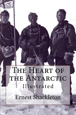 The Heart of the Antarctic: Illustrated - Shackleton, Ernest, Sir