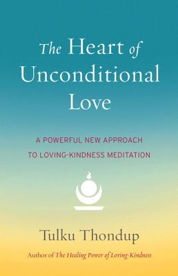 The Heart of Unconditional Love: A Powerful New Approach to Loving-Kindness Meditation - Thondup, Tulku