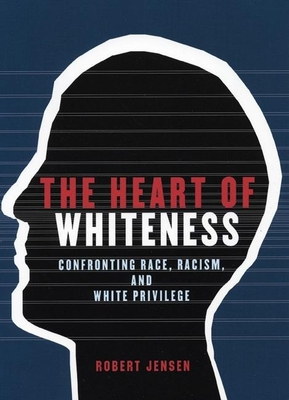 The Heart of Whiteness: Confronting Race, Racism, and White Privilege - Jensen, Robert