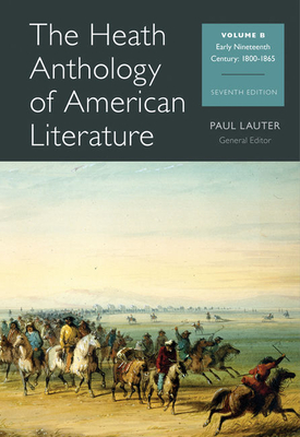 The Heath Anthology of American Literature, Volume B: Early Nineteenth Century: 1800-1865 - Lauter, Paul (Editor), and Alberti, John (Editor), and Brady, Mary Pat (Editor)